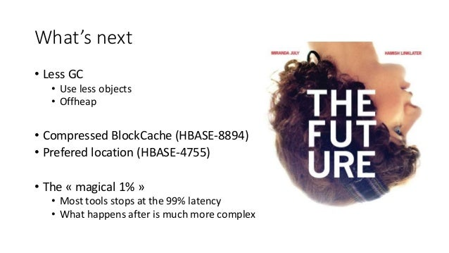 What's next • Less GC • Use less objects • Offheap • Compressed BlockCache (HBASE-8894) • Prefered location (HBASE-4755) •...
