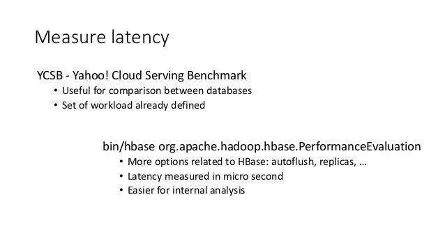 Measure latency bin/hbase org.apache.hadoop.hbase.PerformanceEvaluation • More options related to HBase: autoflush, replic...