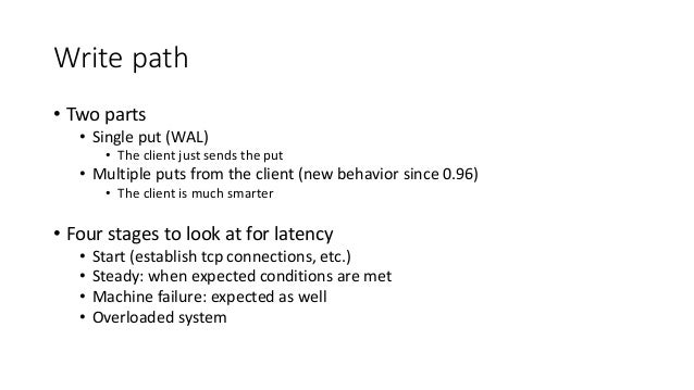 Write path • Two parts • Single put (WAL) • The client just sends the put • Multiple puts from the client (new behavior si...