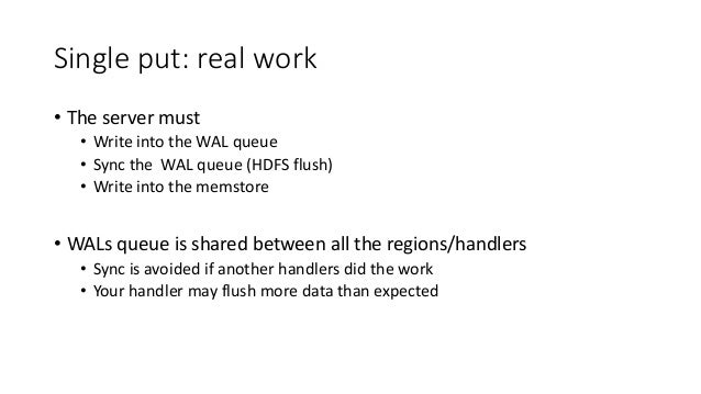 Single put: real work • The server must • Write into the WAL queue • Sync the WAL queue (HDFS flush) • Write into the mems...