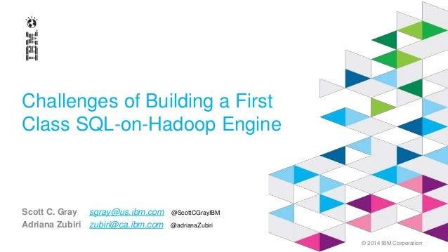 © 2014 IBM Corporation Challenges of Building a First Class SQL-on-Hadoop Engine Scott C. Gray sgray@us.ibm.com @ScottCGra...