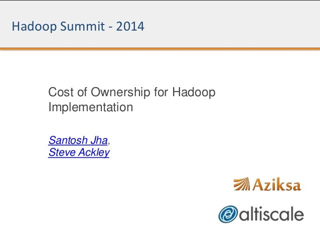 Hadoop Summit - 2014 Cost of Ownership for Hadoop Implementation Santosh Jha, Steve Ackley