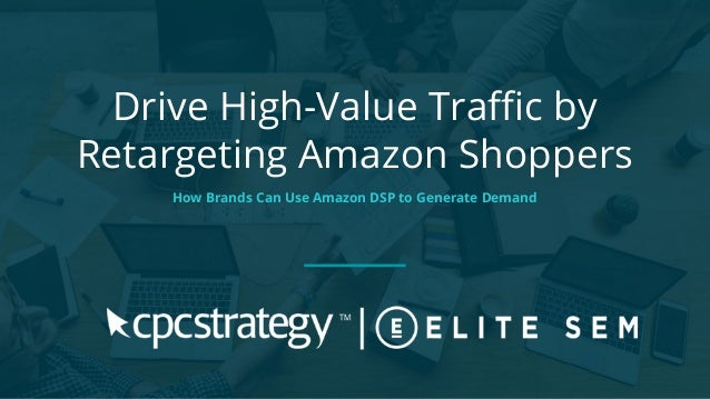 Drive High-Value Traffic by Retargeting Amazon Shoppers How Brands Can Use Amazon DSP to Generate Demand