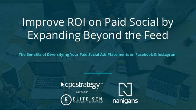 Improve ROI on Paid Social by Expanding Beyond the Feed The Benefits of Diversifying Your Paid Social Ads Placements on Fac...