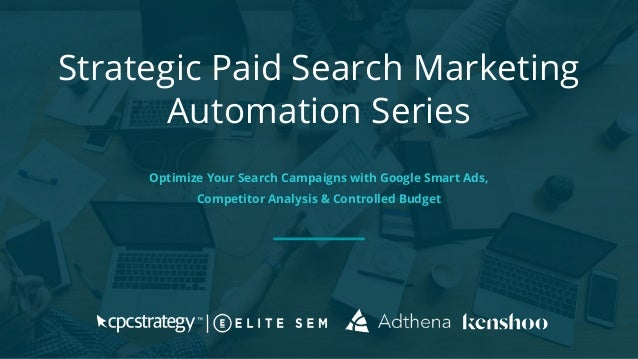 Strategic Paid Search Marketing Automation Series Optimize Your Search Campaigns with Google Smart Ads, Competitor Analysi...
