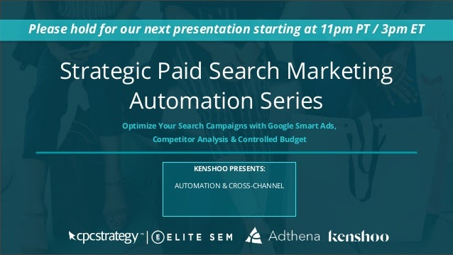 Strategic Paid Search Marketing Automation Series Please hold for our next presentation starting at 11pm PT / 3pm ET KENSH...