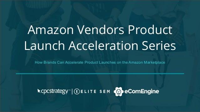 Amazon Vendors Product Launch Acceleration Series How Brands Can Accelerate Product Launches on the Amazon Marketplace