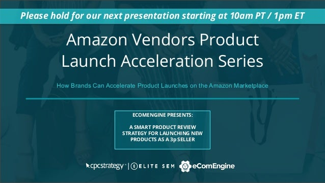 Amazon Vendors Product Launch Acceleration Series Please hold for our next presentation starting at 10am PT / 1pm ET ECOME...