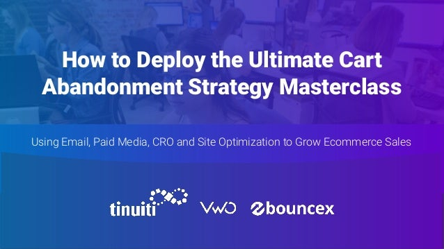 How to Deploy the Ultimate Cart Abandonment Strategy Masterclass Using Email, Paid Media, CRO and Site Optimization to Gro...