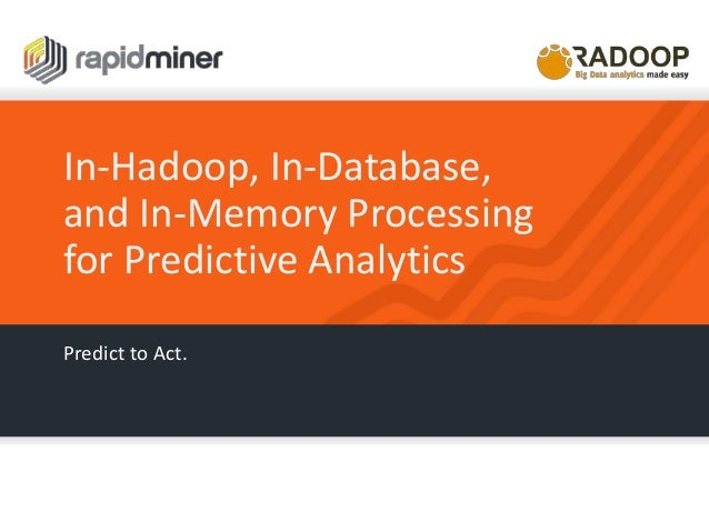 In-Hadoop, In-Database, and In-Memory Processing for Predictive Analytics Predict to Act.