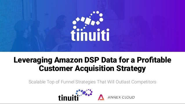 Leveraging Amazon DSP Data for a Profitable Customer Acquisition Strategy Scalable Top of Funnel Strategies That Will Outla...