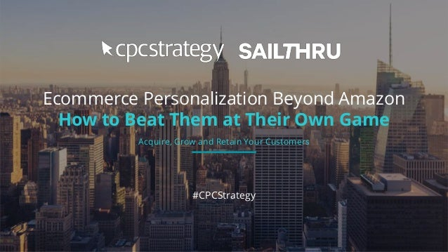 Ecommerce Personalization Beyond Amazon How to Beat Them at Their Own Game #CPCStrategy Acquire, Grow and Retain Your Cust...