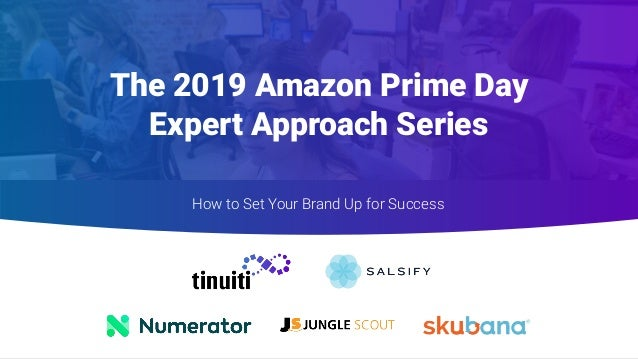 The 2019 Amazon Prime Day Expert Approach Series How to Set Your Brand Up for Success