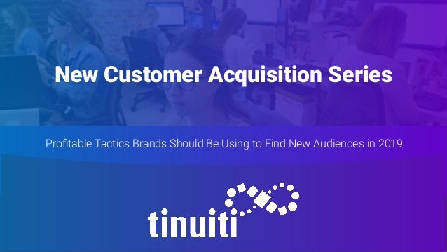 New Customer Acquisition Series Profitable Tactics Brands Should Be Using to Find New Audiences in 2019