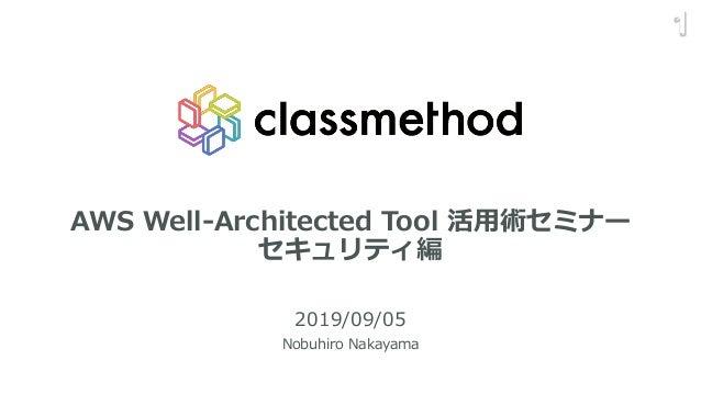 AWS Well-Architected Tool 活用術セミナー セキュリティ編 2019/09/05 Nobuhiro Nakayama 1