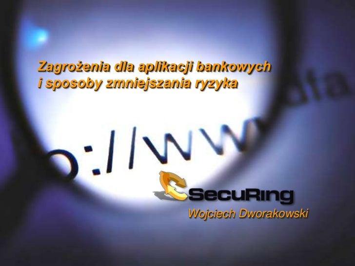 Zagrożenia dla aplikacji bankowychi sposoby zmniejszania ryzyka                     Wojciech Dworakowski