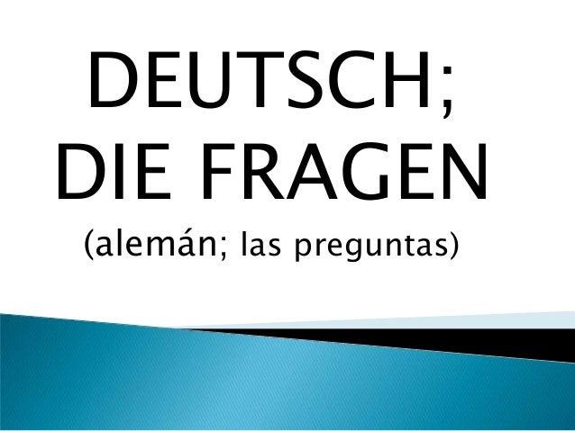 DEUTSCH; DIE FRAGEN (alemán; las preguntas)