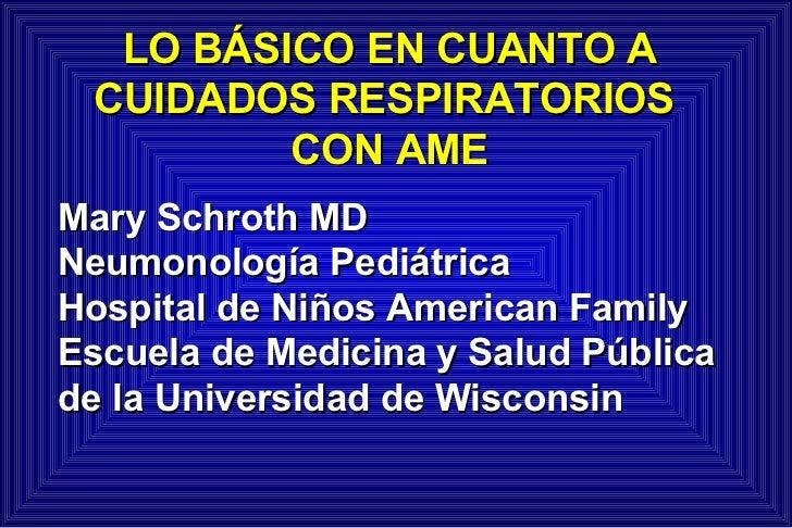 LO BÁSICO EN CUANTO A CUIDADOS RESPIRATORIOS  CON AME Mary Schroth MD Neumonología Pediátrica Hospital de Niños American F...