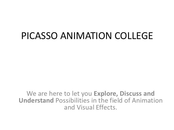 PICASSO ANIMATION COLLEGE  We are here to let you Explore, Discuss andUnderstand Possibilities in the field of Animation  ...