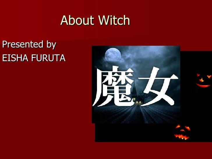 About Witch <ul><li>Presented by  </li></ul><ul><li>EISHA FURUTA </li></ul>