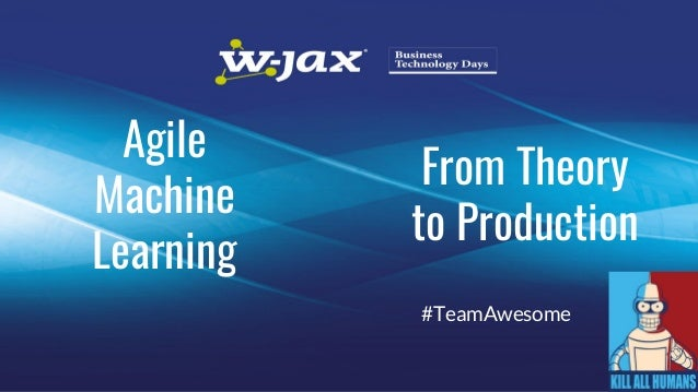 From Theory to Production #TeamAwesome Agile Machine Learning