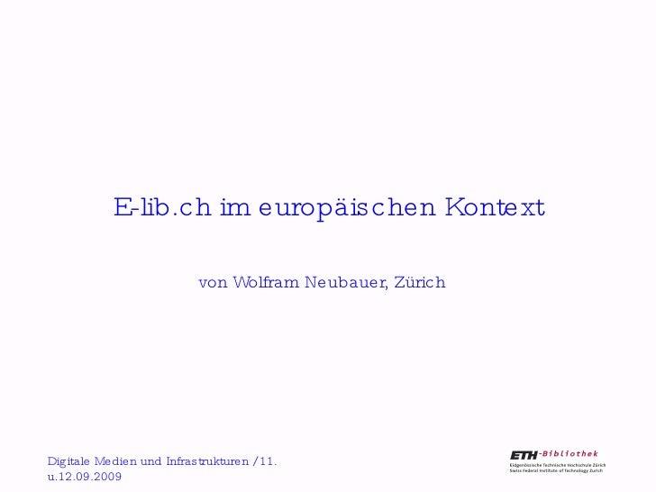 E-lib.ch im europäischen Kontext von Wolfram Neubauer, Zürich Digitale Medien und Infrastrukturen / 11. u.12.09.2009