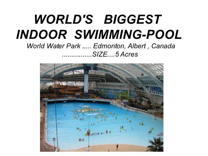 WORLD'S  BIGGEST  INDOOR SWIMMING-POOL   World Water Park ..... Edmonton, Albert , Canada ................SIZE....5 Acr...