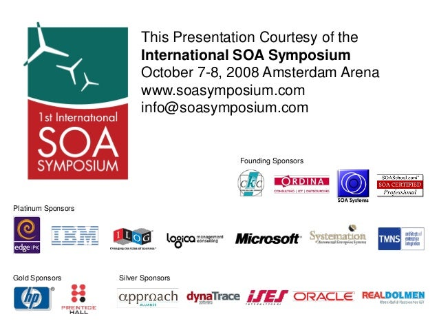 Founding Sponsors This Presentation Courtesy of the International SOA Symposium October 7-8, 2008 Amsterdam Arena www.soas...