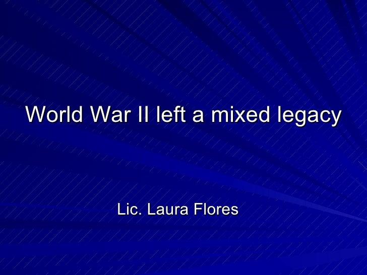 World War II left a mixed legacy <ul><li>Lic. Laura Flores </li></ul>