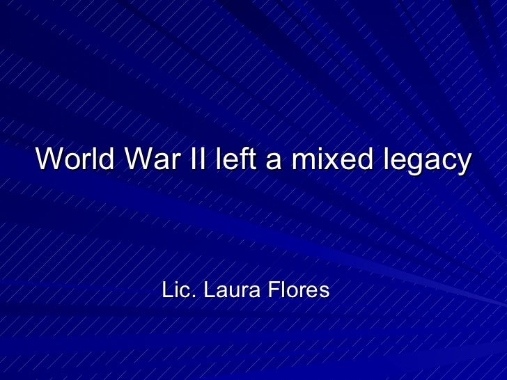 World War II left a mixed legacy <ul><li>Lic. Laura Flores </li></ul>