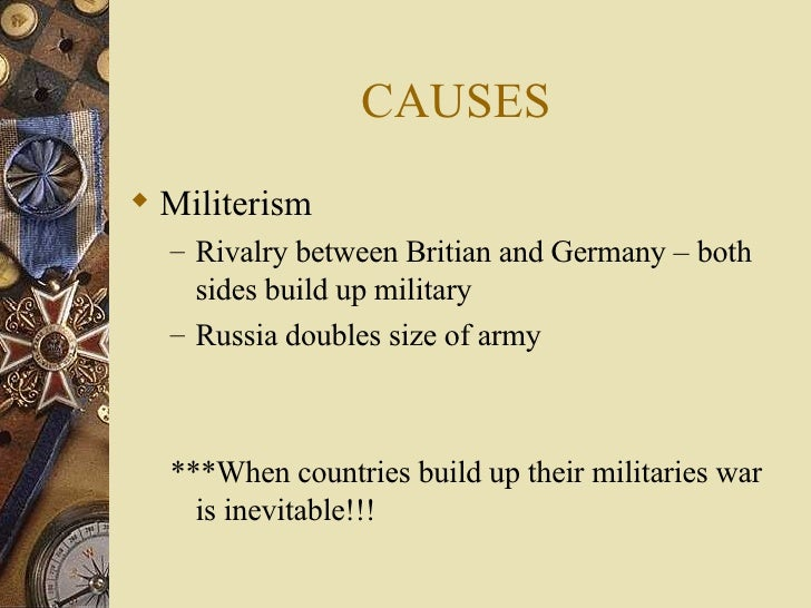 CAUSES <ul><li>Militerism </li></ul><ul><ul><li>Rivalry between Britian and Germany – both sides build up military </li></...