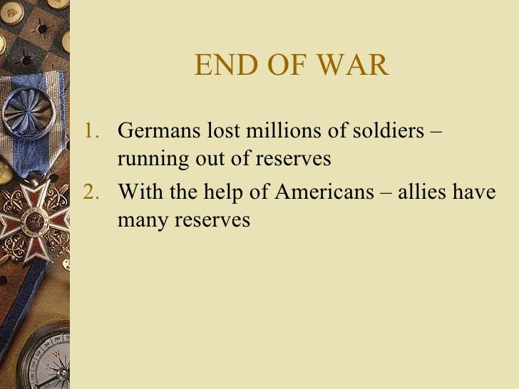 END OF WAR <ul><li>Germans lost millions of soldiers – running out of reserves </li></ul><ul><li>With the help of American...