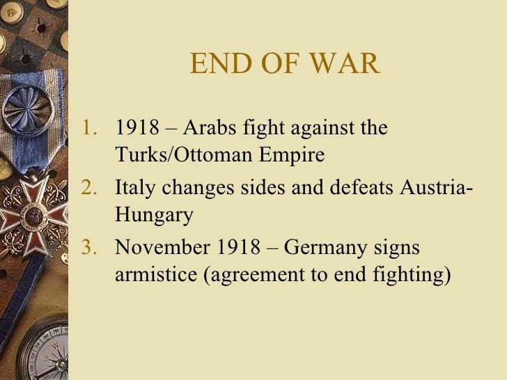 END OF WAR <ul><li>1918 – Arabs fight against the Turks/Ottoman Empire </li></ul><ul><li>Italy changes sides and defeats A...