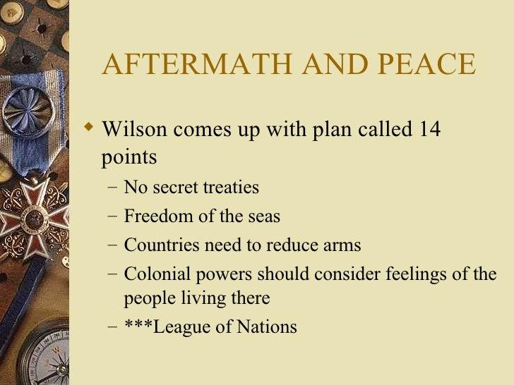 AFTERMATH AND PEACE <ul><li>Wilson comes up with plan called 14 points </li></ul><ul><ul><li>No secret treaties </li></ul>...