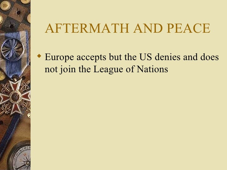 AFTERMATH AND PEACE <ul><li>Europe accepts but the US denies and does not join the League of Nations </li></ul>