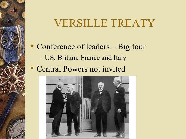 VERSILLE TREATY <ul><li>Conference of leaders – Big four </li></ul><ul><ul><li>US, Britain, France and Italy </li></ul></u...