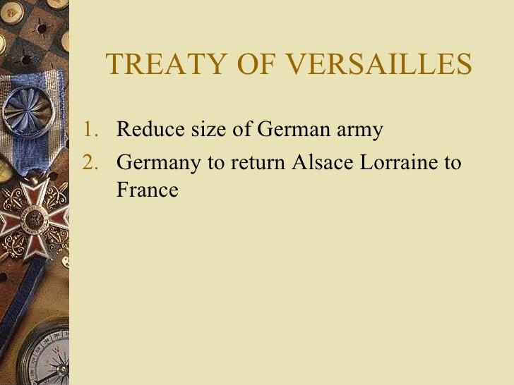 TREATY OF VERSAILLES <ul><li>Reduce size of German army </li></ul><ul><li>Germany to return Alsace Lorraine to France </li...