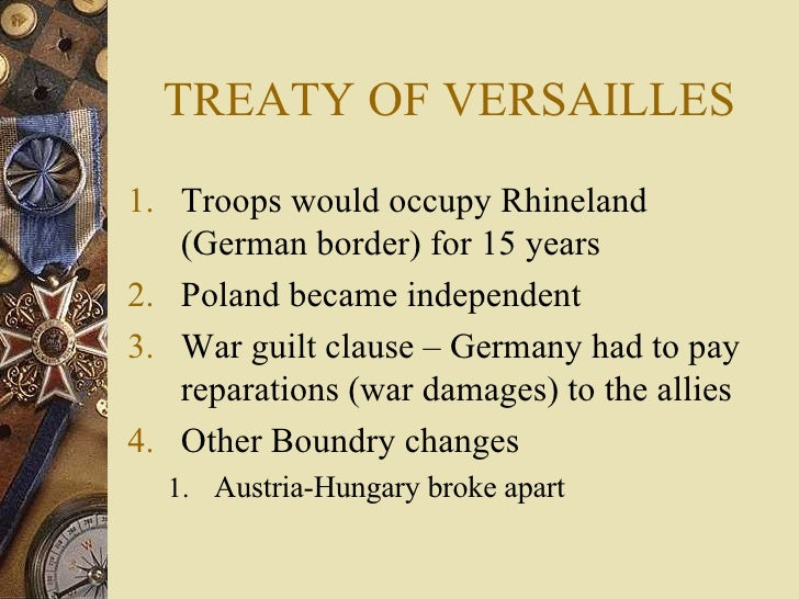 TREATY OF VERSAILLES <ul><li>Troops would occupy Rhineland (German border) for 15 years </li></ul><ul><li>Poland became in...