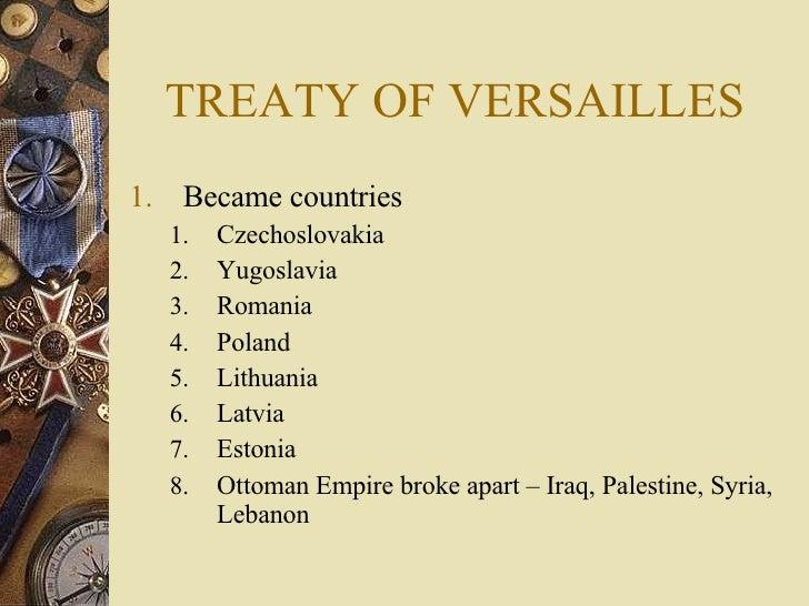 TREATY OF VERSAILLES <ul><li>Became countries </li></ul><ul><ul><li>Czechoslovakia </li></ul></ul><ul><ul><li>Yugoslavia <...