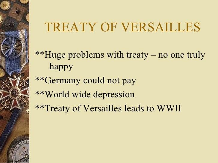 TREATY OF VERSAILLES <ul><li>**Huge problems with treaty – no one truly happy </li></ul><ul><li>**Germany could not pay </...