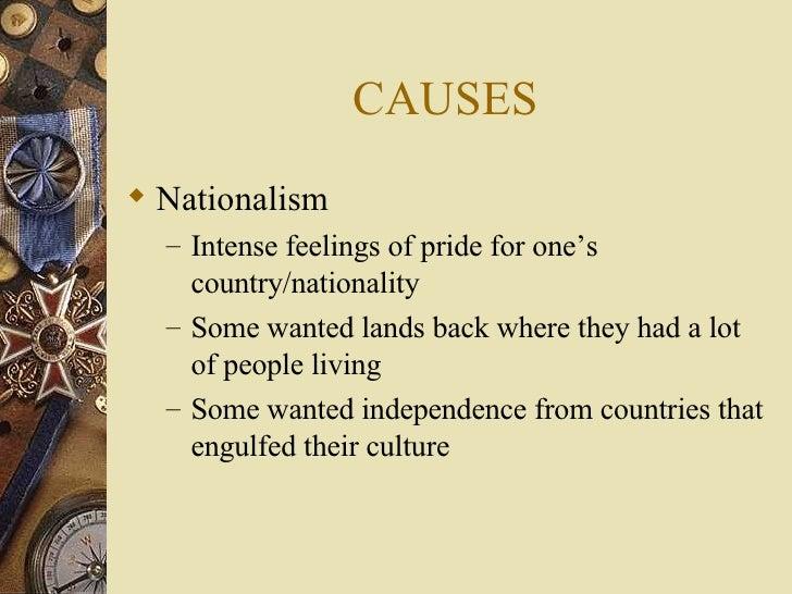 CAUSES <ul><li>Nationalism  </li></ul><ul><ul><li>Intense feelings of pride for one's country/nationality </li></ul></ul><...