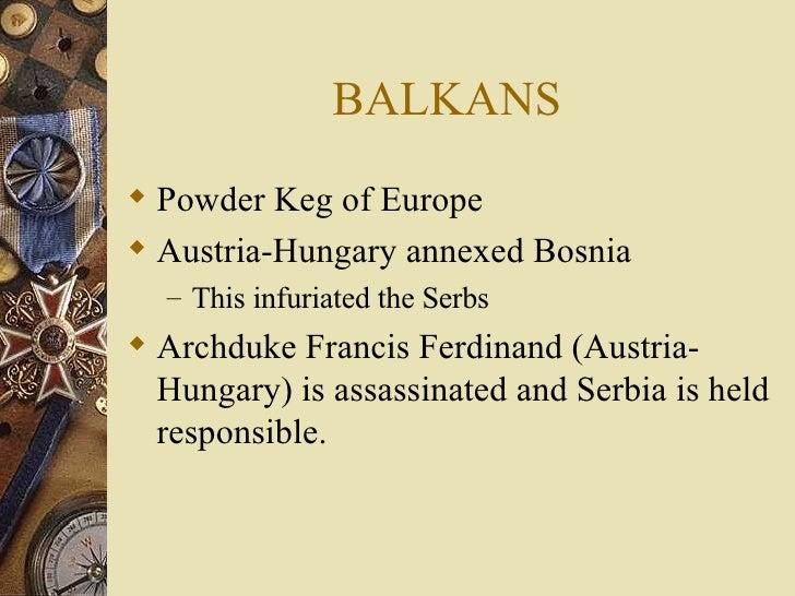BALKANS <ul><li>Powder Keg of Europe </li></ul><ul><li>Austria-Hungary annexed Bosnia </li></ul><ul><ul><li>This infuriate...