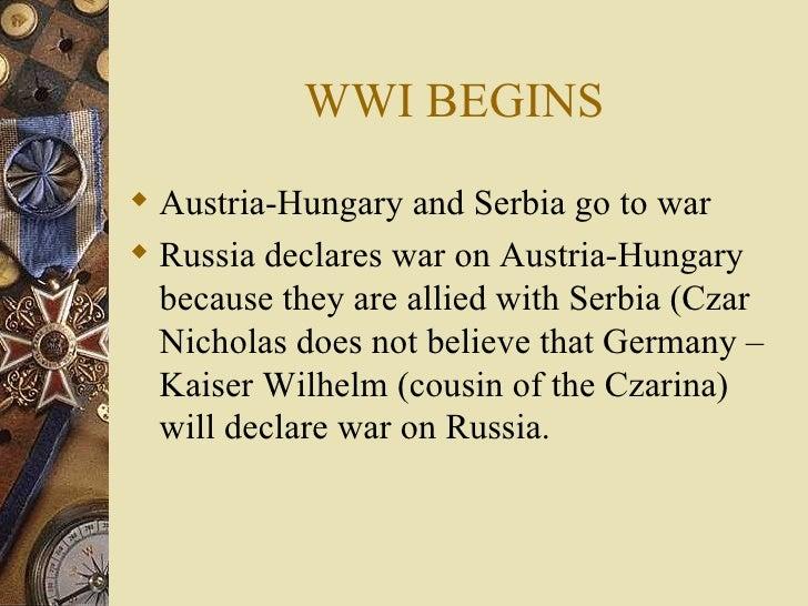 WWI BEGINS <ul><li>Austria-Hungary and Serbia go to war </li></ul><ul><li>Russia declares war on Austria-Hungary because t...