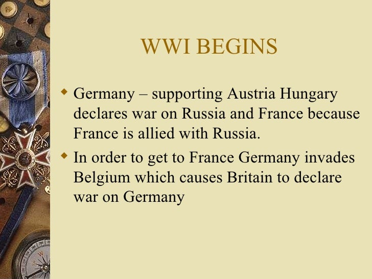WWI BEGINS <ul><li>Germany – supporting Austria Hungary declares war on Russia and France because France is allied with Ru...