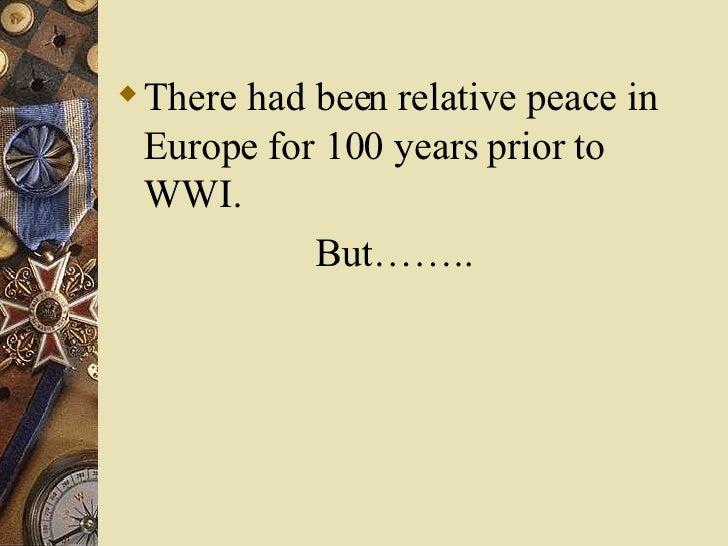 <ul><li>There had been relative peace in Europe for 100 years prior to WWI. </li></ul><ul><li>But…….. </li></ul>