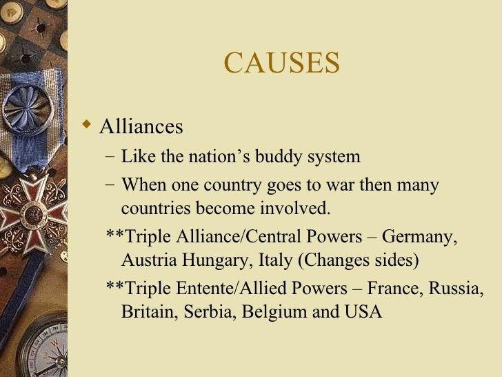 CAUSES <ul><li>Alliances </li></ul><ul><ul><li>Like the nation's buddy system </li></ul></ul><ul><ul><li>When one country ...