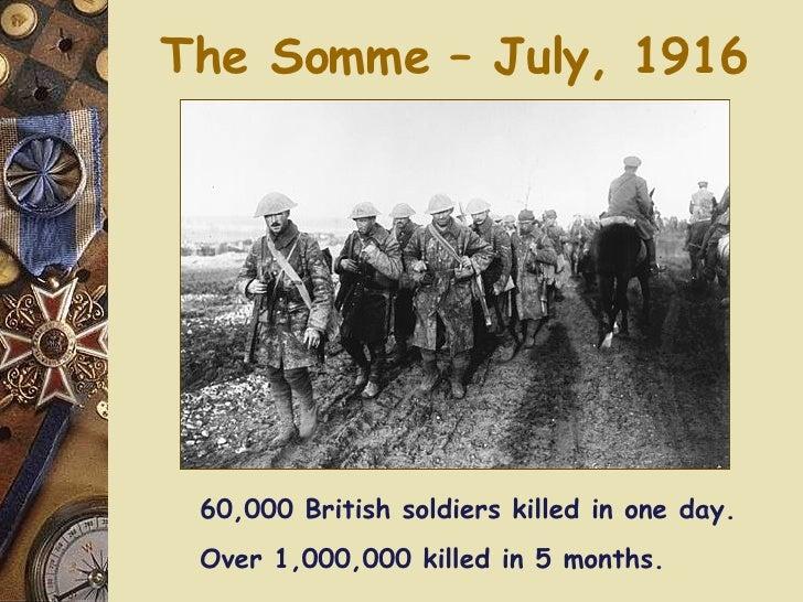 The Somme – July, 1916 <ul><li>60,000 British soldiers killed in one day. </li></ul><ul><li>Over 1,000,000 killed in 5 mon...