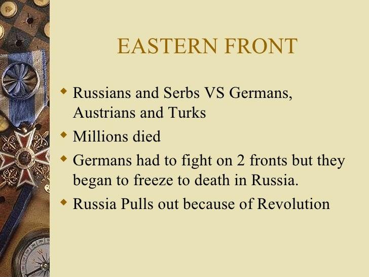 EASTERN FRONT <ul><li>Russians and Serbs VS Germans, Austrians and Turks </li></ul><ul><li>Millions died </li></ul><ul><li...