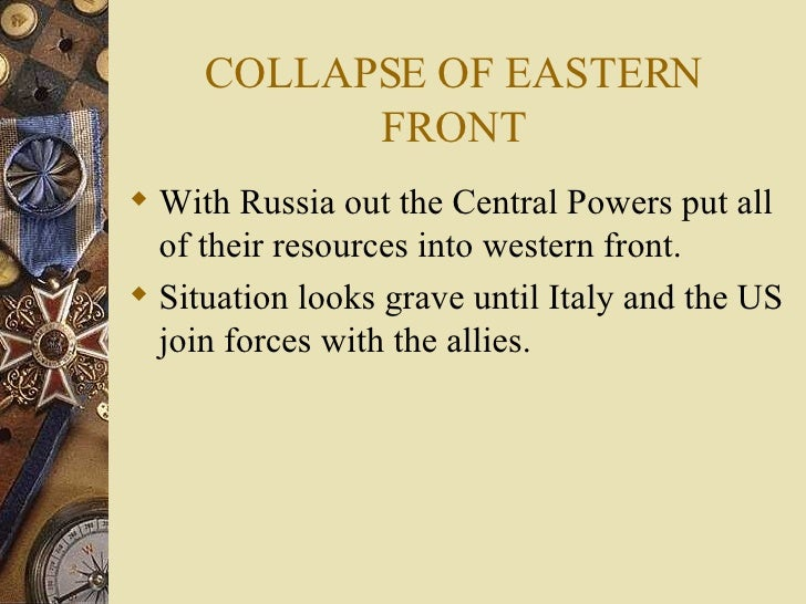 COLLAPSE OF EASTERN FRONT <ul><li>With Russia out the Central Powers put all of their resources into western front. </li><...