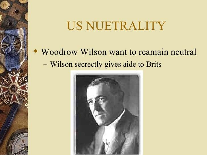 US NUETRALITY <ul><li>Woodrow Wilson want to reamain neutral </li></ul><ul><ul><li>Wilson secrectly gives aide to Brits </...